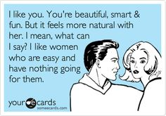 I like you. You're beautiful, smart & fun. But it feels more natural with her. I mean, what can I say? I like women who are easy and have nothing going for them.