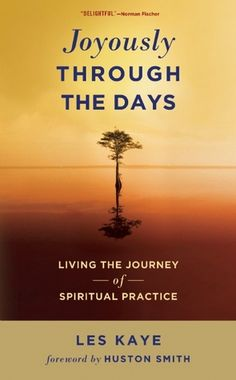 """Joyously Through the Days, Les Kaye (2011). eBook: Kaye brilliantly points to our inherent spirituality, the problems we create when we lose touch with it, and how we can regain it. It offers a path to a rich and lasting happiness through what Huston Smith calls, """"goal-attaining patience""""."""