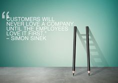 """Customers will never love a company until the employees love it first."" – Simon Sinek"