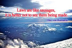 Laws are like sausages, it is better not to see them being made. | quotesofday.com