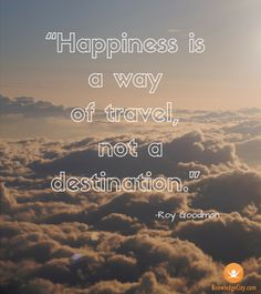 """Happiness is a way of travel, not a destination."" –Roy Goodman #knowledgecity"
