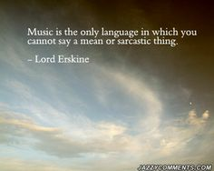 """Music is the only language in which you cannot say a mean or sarcastic thing.""   –Lord Erskine"