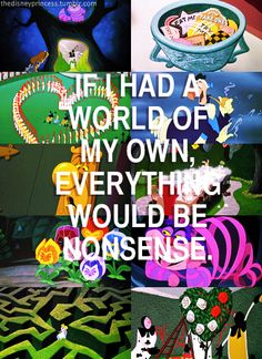 """It already is...  """"If I had a world of my own, everything would be nonsense."""" - Alice, Alice in Wonderland"""