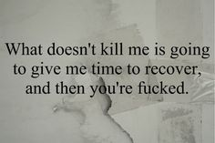 What doesn't kill me is going to give me time to recover, and then you're fucked.
