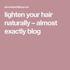 lighten your hair naturally – almost exactly blog