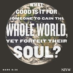 What good is it for someone to gain the whole world, yet forfeit their soul?