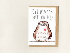 OWL ALWaYS LOVE YoU MUM / MoM . customisable - nan grandma nanna aunty etc . Love You Mum, Owl Always Love You, Mothersday Cards, Owl Card, Epson Ink, Bird Cards, Paper Envelopes, Your Cards, Wedding Cards