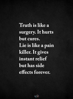 truth is like surgery. it hurts but cures. lie is like a pain killer. it gives instant relief but has side effects forever. Words Quotes, Me Quotes, Motivational Quotes, Inspirational Quotes, Sayings, Amazing Quotes, Great Quotes, Quotes To Live By, Meaningful Quotes