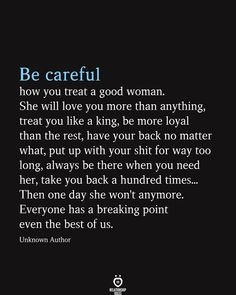 Be careful how you treat a good woman - Women Quotes - Be careful how you treat a good woman. She will love you more than anything, treat you like a king, - Live Quotes For Him, Deep Quotes About Love, I Love You Quotes, Love Yourself Quotes, Inspiring Quotes About Life, Quotes About Being Loved, Goodbye Quotes For Him, Good Woman Quotes, John Maxwell
