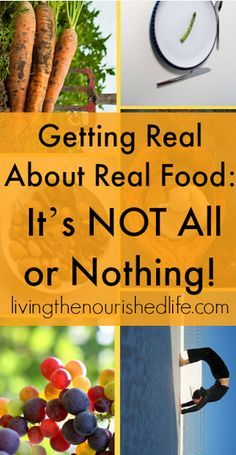 Getting Real About Real Food: It's NOT All or Nothing! - http://www.livingthenourishedlife.com/2010/01/getting-real-about-real-food-its-not #health #real #food #wellness #mental #encouragement