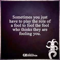 Sometimes you just have to play the role of a fool to fool the fool who thinks they are fooling you. ;)