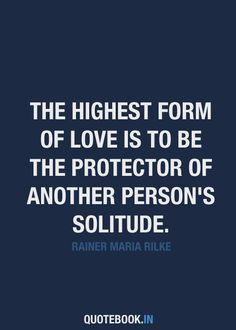 The highest form of love is to be the protector of another person's solitude.