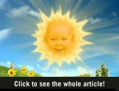 Want me to remind me of your mortality and how quickly we age again?  The sun baby from the Teletubbies, all grown up.