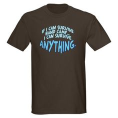 If I can Survive Band Camp... Dark T-Shirt....Years later, I still think this.  Now just need to find a cool colorguard T -Shirt that somes things up!