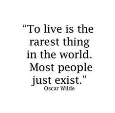 To live is the rarest thing in the world. Most people just exist. Quote.