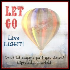 Let go! Live light!    and don't let anyone pull you down -especially yourself!