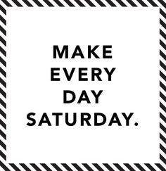 Make every day Saturday