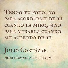 """""""Tengo tu foto; no para acordarme de ti cuando la miro [...]"""" Julio Cortázar. #Frases"""