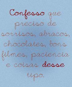confesso que preciso de sorrisos, abraços, chocolates, bons filmes, paciência e coisas desse tipo.