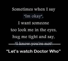 """""""Doctor Who: Forest of the Dead (#4.9)"""" (2008) Donna Noble: How about you, are you alright?  The Doctor: Oh, I'm always all right.  Donna Noble: Is """"All right"""" special time-lord code for... not really all right at all?  The Doctor: Why?  Donna Noble: Because I'm alright too<---THIS COMMENT ;__;:"""