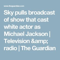 Sky pulls broadcast of show that cast white actor as Michael Jackson | Television & radio | The Guardian