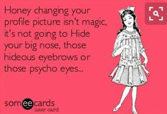 Honey changing your profile picture isn't magic, it's not going to hide your BIG nose, those hideous eyebrows or those psycho eyes . Lmao