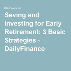 Saving and Investing for Early Retirement: 3 Basic Strategies - DailyFinance