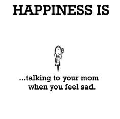 Happiness is, talking to your mom when you feel sad. - Cute Happy Quotes