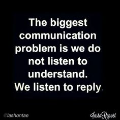 Listen to understand, not reply.
