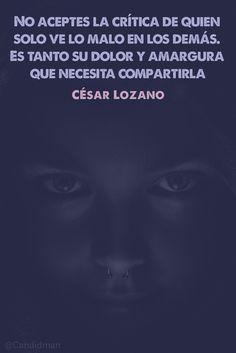"""""""No aceptes la #Crítica de quien solo ve lo malo en los demás. Es tanto su #Dolor y #Amargura que necesita compartirla"""". #CésarLozano @candidman"""