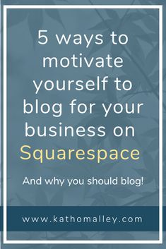 """""""Good for SEO"""" and more: 5 ways to motivate yourself to blog for your business on Squarespace — Kath O'Malley 