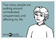 Funny Thinking of You Ecard: Too many people are walking around unmedicated, unsupervised, and affecting my life.