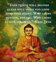 Your vision will become clear only when you look into your heart. Who looks outside, dreams. Who looks inside, awakens. ~ Carl Jung