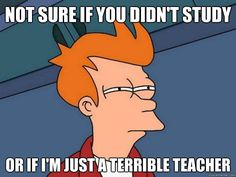 A teacher's face when... he's not sure if the students didn't study or he's just a terrible teacher.