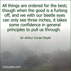 Come what may, I am bound to think that all things are ordered for the best; though when the good is a furlong off, and we with our beetle eyes can only see three inches, it takes some confidence in general principles to pull us through. ~ The Stark Munro Letters by Sir Arthur Conan Doyle