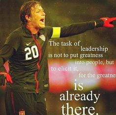The task of leadership is not to put greatness into people, but to elicit it for the greatness is already there.