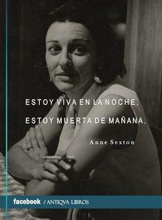 """""""Estoy viva en la noche. / Estoy muerta de mañana. - Anne Sexton, Poesía completa"""