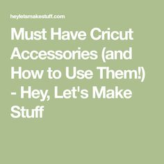 Must Have Cricut Accessories (and How to Use Them!) - Hey, Let's Make Stuff
