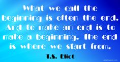 """""""What we call the beginning is often the end. And to make an end is to make a beginning. The end is where we start from."""" ~ T.S. Eliot http://www.solo-e.com"""