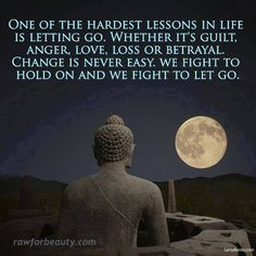 One of the hardest lessons in life is letting go. Whether it's guilt, anger, love, loss, or betrayal. Change is never easy. We fight to hold on and we fight to let go. -Fight Just Let Everything Go . Great Quotes, Me Quotes, Inspirational Quotes, Yoga Quotes, Motivational, True Life Quotes, Depressing Quotes, Peace Quotes, Meaningful Quotes