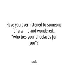 """Have you ever listened to someone for a while and wondered... """"who ties your shoelaces for you""""?"""