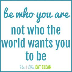 be who you are not who the world wants you to be | He and She Eat Clean