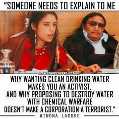 """""""Someone needs to explain to me why wanting clean water makes you an activist, and why proposing to destroy water with chemical warfare doesn't make a corporation a terrorist"""" Winona LaDuke Winona Laduke, Social Justice, Thought Provoking, Equality, Knowledge, Mindfulness, Sayings, Drinking Water, Political News"""