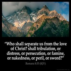 KJV  Romans 8:35-36  35 Who shall seperate us from the love of Christ? shall tribulation, or distress, or persecution, or famine, or nakedness, or peril, or sword?  36 As it is written, For thy sake we are killed all the day long; we are accounted as sheep for the slaughter.  ~Amen~
