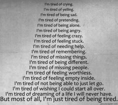 I'm tired of crying. I'm tired of yelling. I'm tired of being sad. I'm tired of pretending. I'm tired of being alone. I'm tired of b. Tired Of Crying, Tired Of Being Alone, Im Just Tired, Tired Man, Feel Tired, Quotes Enjoy Life, Sad Quotes, Life Quotes, Inspirational Quotes
