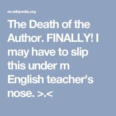 The Death of the Author. FINALLY!  I may have to slip this under m English teacher's nose. >.<