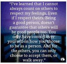 I've learned that I cannot always count on others to respect my feelings. Even if I respect theirs. Being a good person, doesn't guarantee that others will be good people too. You only have control over yourself on how you choose to be as a person. And for the others, you can only choose to accept them, or walk away.