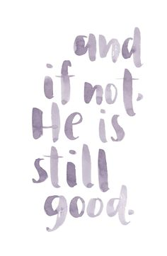And if not, He is still good. Daniel 3:18