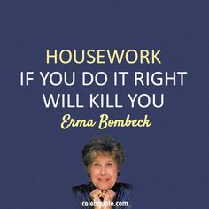 Erma Bombeck Quote (About wife mother housework) Author Quotes, Mom Quotes, Poetry Quotes, Quotes To Live By, Best Quotes, Erma Bombeck Quotes, Mom So Hard, Sarcastic Humor, Do It Right