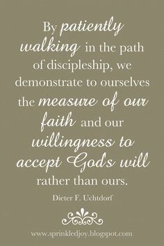 """By patiently walking in the path of discipleship, we demonstrate to ourselves the measure of our faith and our willingness to accept God's will rather than ours."" -Dieter F. Lds Quotes, Great Quotes, Prophet Quotes, Gospel Quotes, Church Quotes, Visiting Teaching, Lds Church, Inspirational Thoughts, Spiritual Quotes"